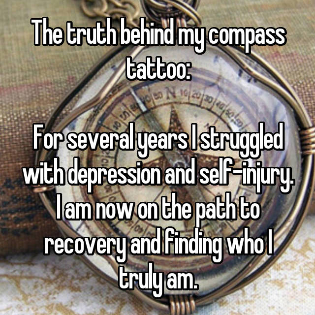 The truth behind my compass tattoo:  For several years I struggled with depression and self-injury. I am now on the path to recovery and finding who I truly am.