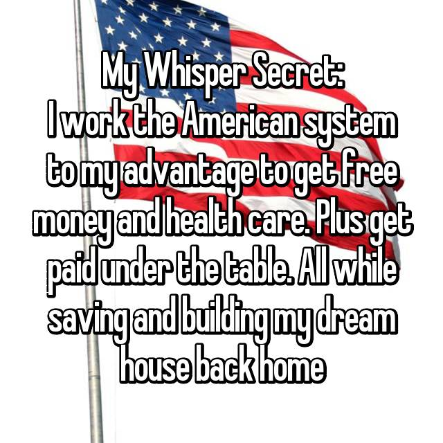 My Whisper Secret: I work the American system to my advantage to get free money and health care. Plus get paid under the table. All while saving and building my dream house back home
