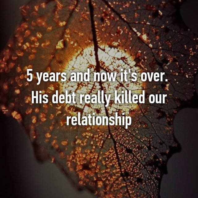5 years and now it's over.  His debt really killed our relationship