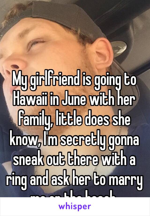 My girlfriend is going to Hawaii in June with her family, little does she know, I'm secretly gonna sneak out there with a ring and ask her to marry me on the beach.