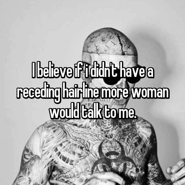 I believe if i didn't have a receding hairline more woman would talk to me.