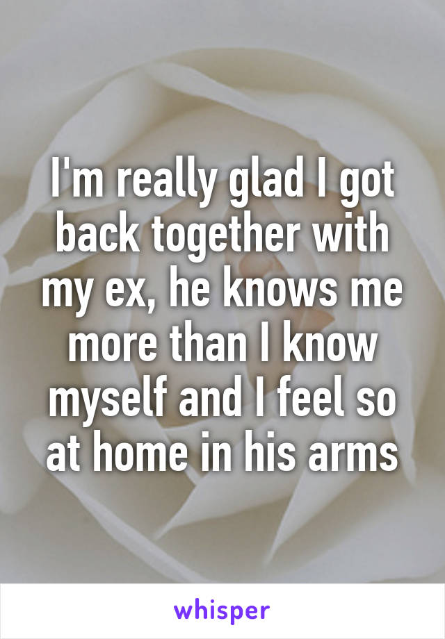 I'm really glad I got back together with my ex, he knows me more than I know myself and I feel so at home in his arms