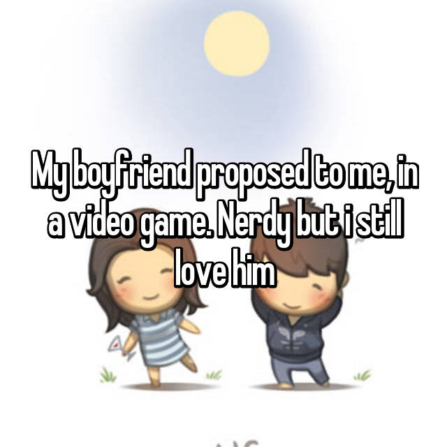 My boyfriend proposed to me, in a video game. Nerdy but i still love him