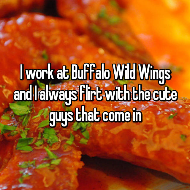 I work at Buffalo Wild Wings and I always flirt with the cute guys that come in 😉