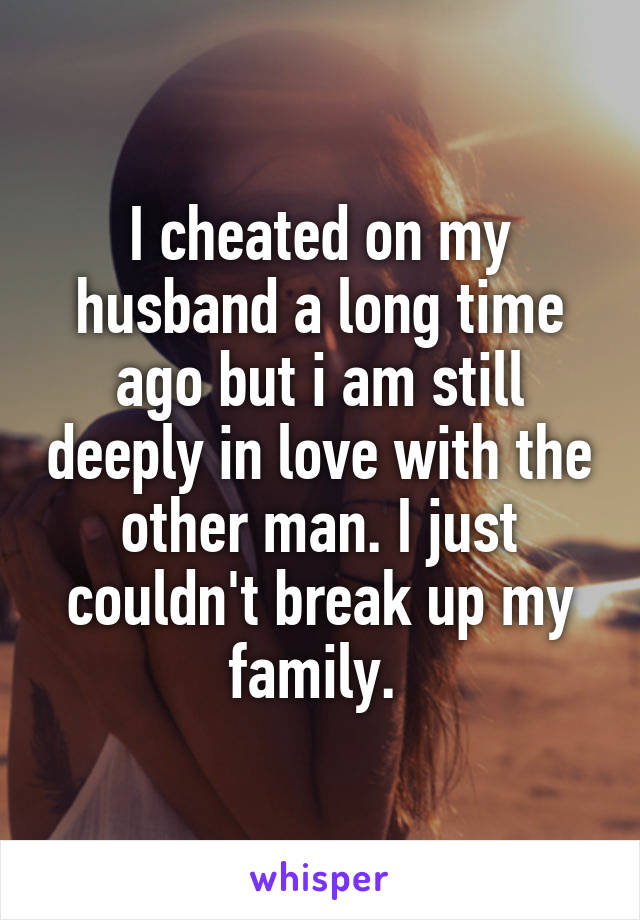 I cheated on my husband a long time ago but i am still