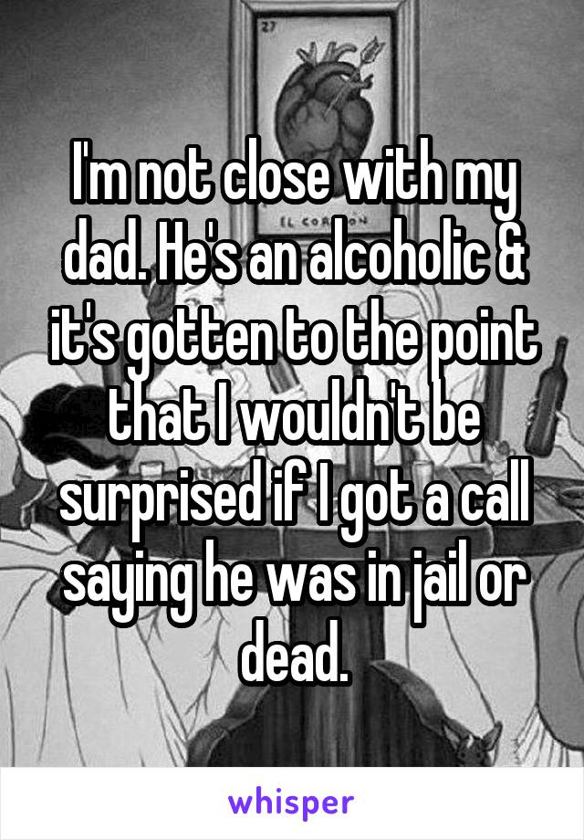 I'm not close with my dad. He's an alcoholic & it's gotten to the point that I wouldn't be surprised if I got a call saying he was in jail or dead.