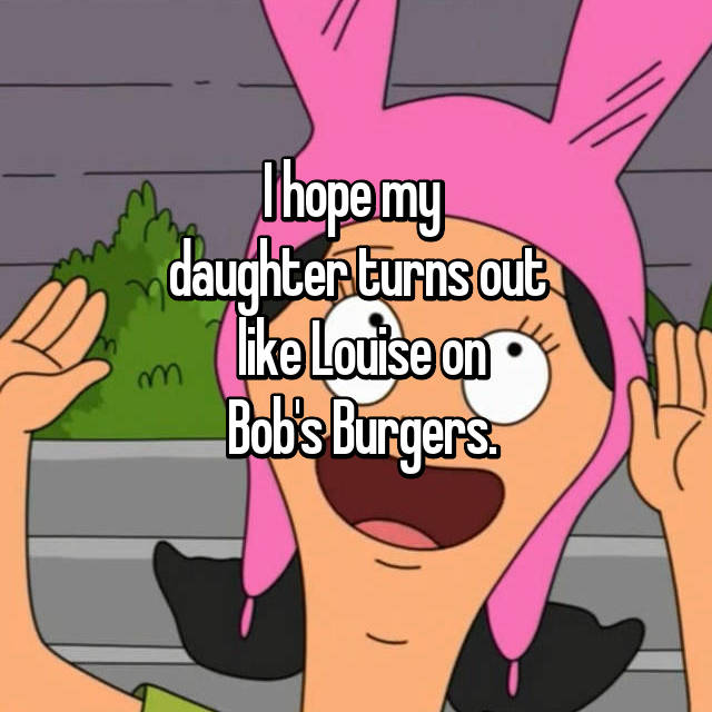 I hope my  daughter turns out  like Louise on  Bob's Burgers.