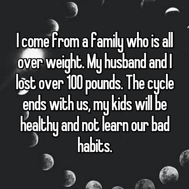I come from a family who is all over weight. My husband and I lost over 100 pounds. The cycle ends with us, my kids will be healthy and not learn our bad habits.