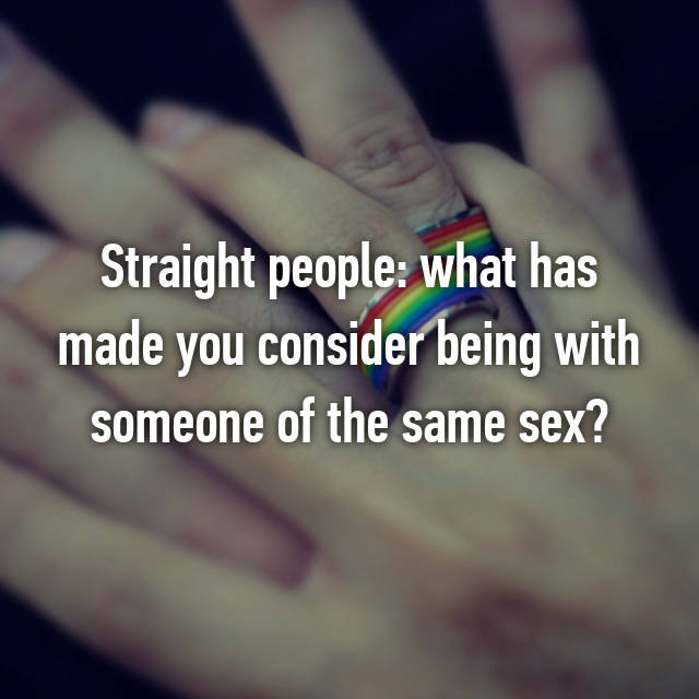Straight people: what has made you consider being with someone of the same sex?