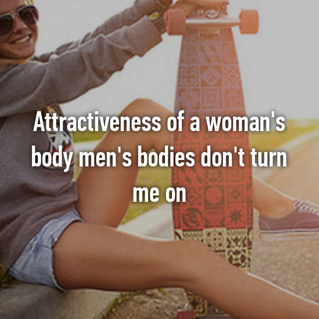 Attractiveness of a woman's body men's bodies don't turn me on
