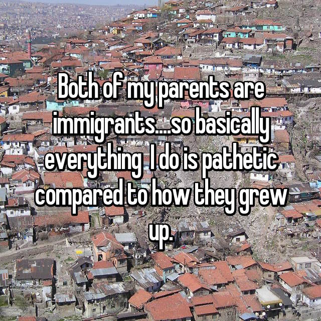 Both of my parents are immigrants....so basically everything  I do is pathetic compared to how they grew up.