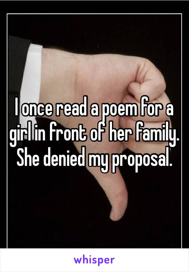 I once read a poem for a girl in front of her family. She denied my proposal.