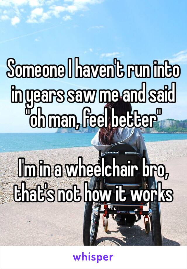 """Someone I haven't run into in years saw me and said """"oh man, feel better""""  I'm in a wheelchair bro, that's not how it works"""
