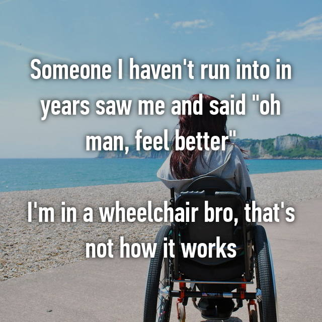 "Someone I haven't run into in years saw me and said ""oh man, feel better""  I'm in a wheelchair bro, that's not how it works"