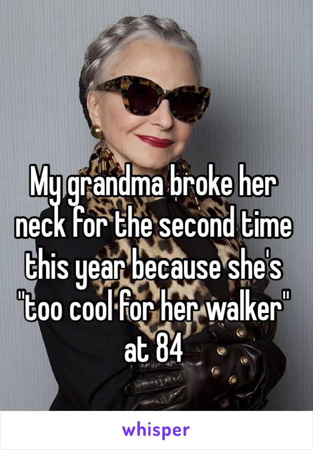 """My grandma broke her neck for the second time this year because she's """"too cool for her walker"""" at 84"""