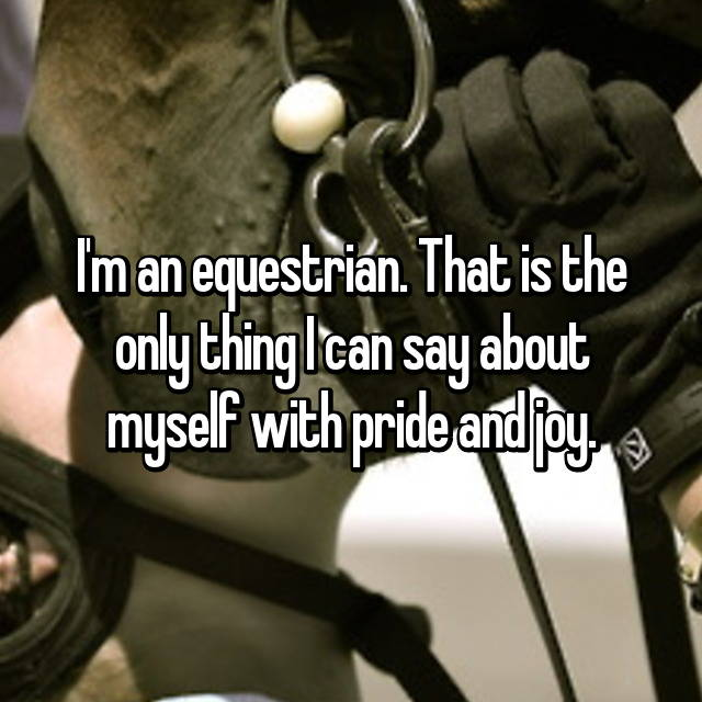 I'm an equestrian. That is the only thing I can say about myself with pride and joy.