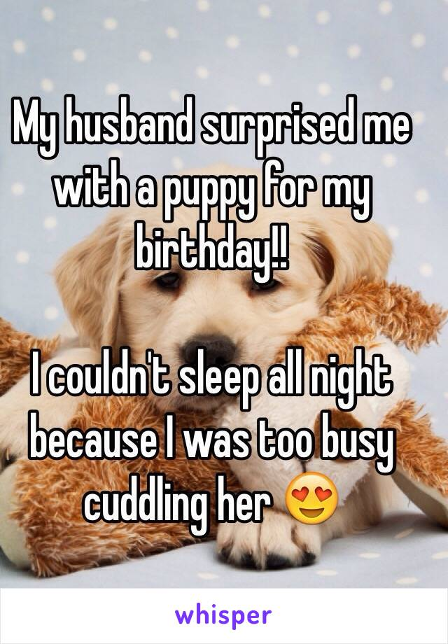 My husband surprised me with a puppy for my birthday!!   I couldn't sleep all night because I was too busy cuddling her 😍