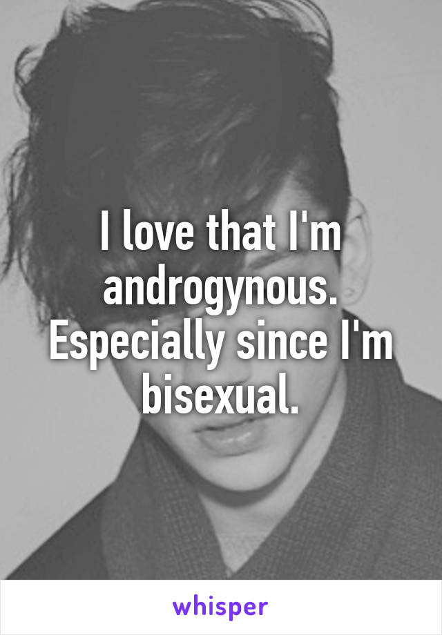I love that I'm androgynous. Especially since I'm bisexual.