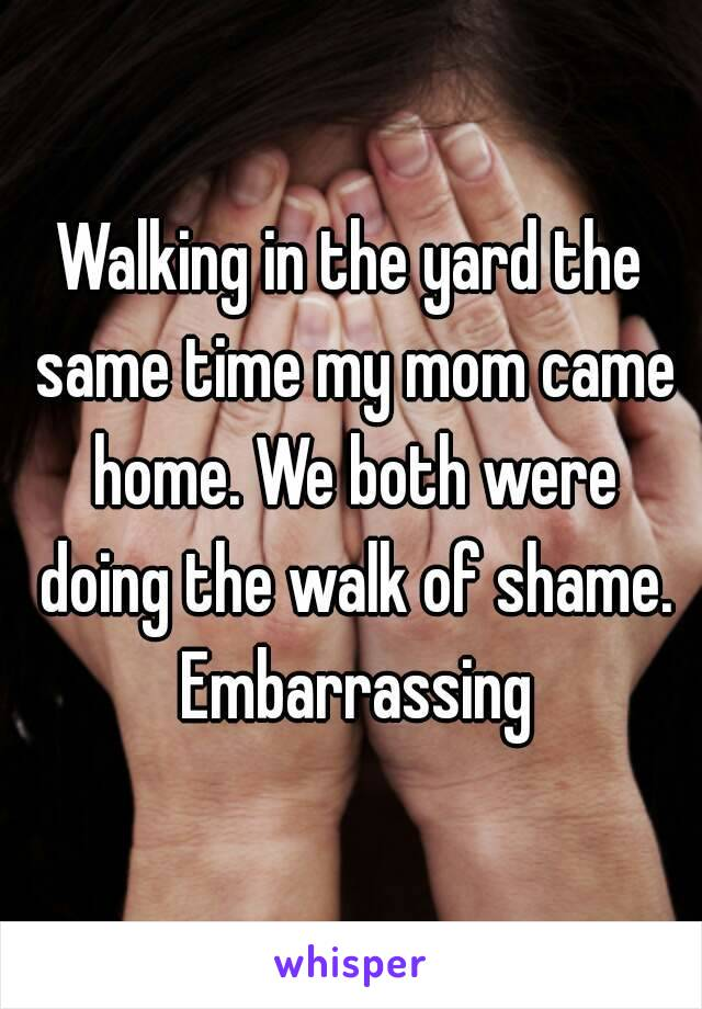 Walking in the yard the same time my mom came home. We both were doing the walk of shame. Embarrassing