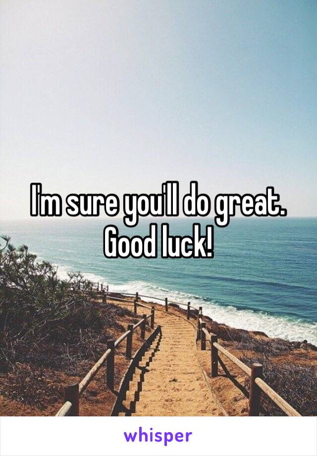 I'm Sure You'll Do Great. Good Luck