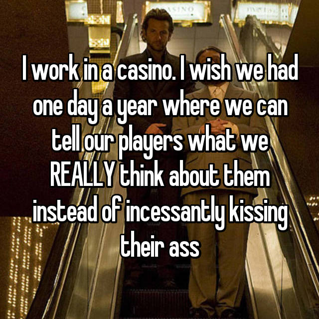 I work in a casino. I wish we had one day a year where we can tell our players what we REALLY think about them instead of incessantly kissing their ass