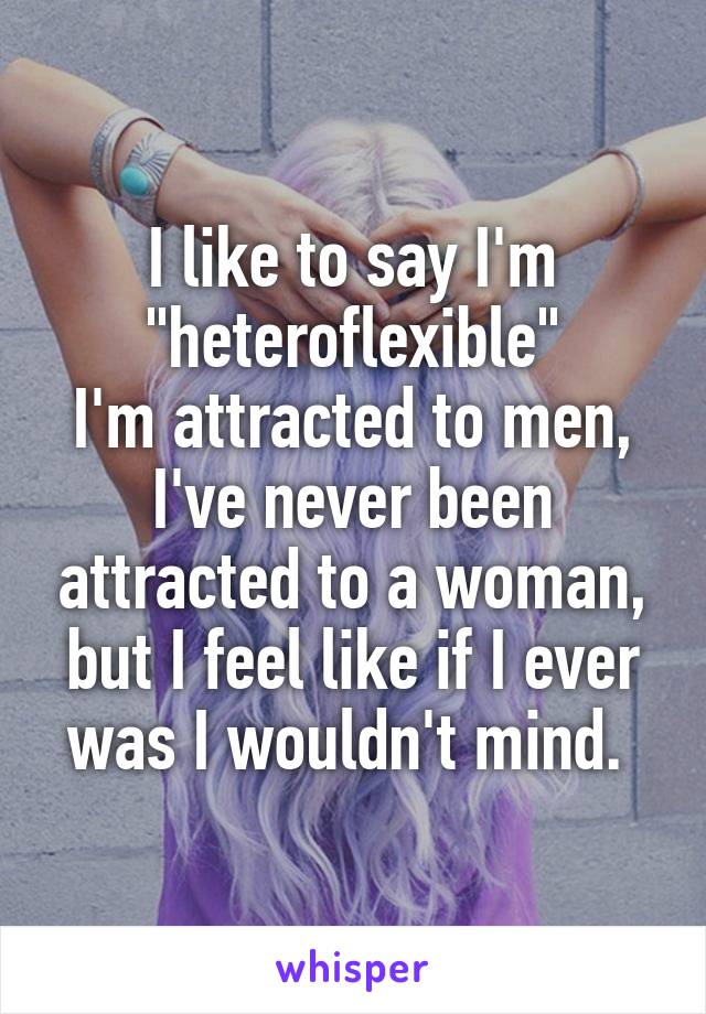 """I like to say I'm """"heteroflexible"""" I'm attracted to men, I've never been attracted to a woman, but I feel like if I ever was I wouldn't mind."""