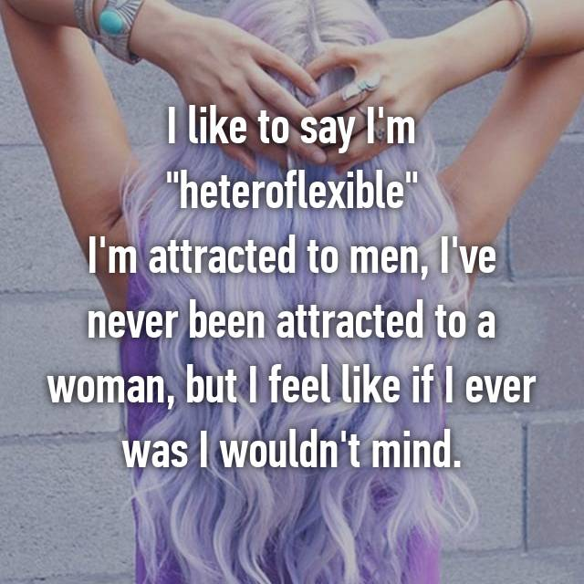 "I like to say I'm ""heteroflexible"" I'm attracted to men, I've never been attracted to a woman, but I feel like if I ever was I wouldn't mind."