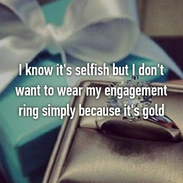 I know it's selfish but I don't want to wear my engagement ring simply because it's gold