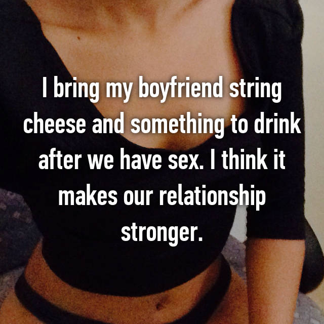 I bring my boyfriend string cheese and something to drink after we have sex. I think it makes our relationship stronger.