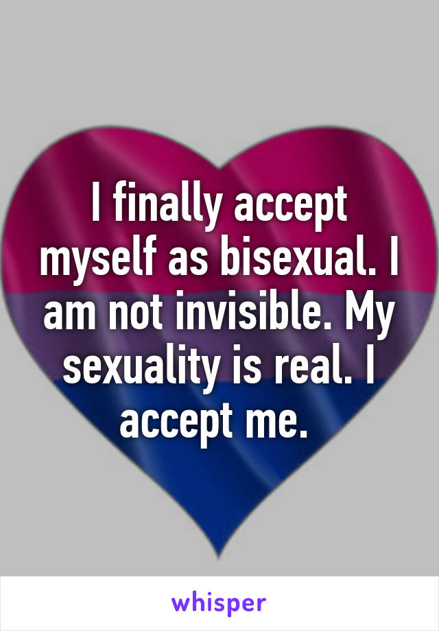 I finally accept myself as bisexual. I am not invisible. My sexuality is real. I accept me.
