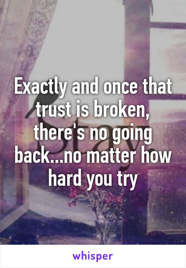 Exactly and once that trust is broken, there's no going back