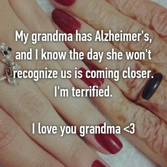My grandma has Alzheimer's, and I know the day she won't recognize us is coming closer. I'm terrified.  I love you grandma <3