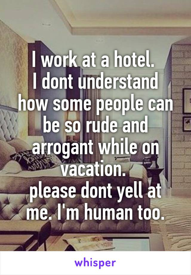 I work at a hotel.  I dont understand how some people can be so rude and arrogant while on vacation.  please dont yell at me. I'm human too.