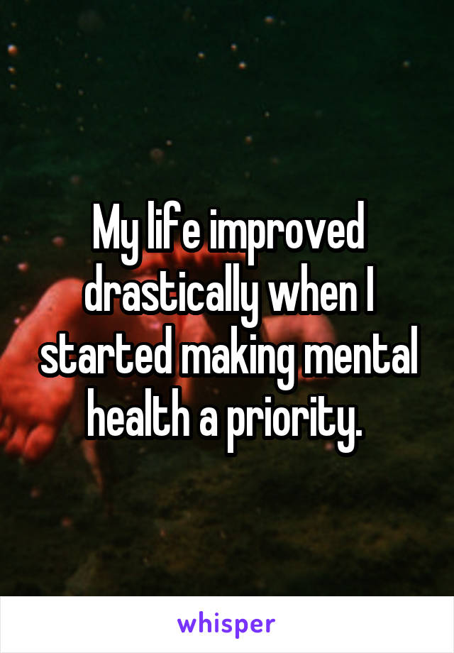 My life improved drastically when I started making mental health a priority.