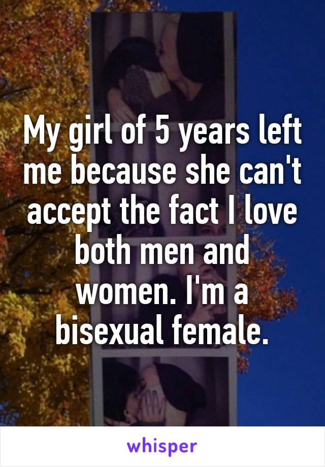 My girl of 5 years left me because she can't accept the fact I love both men and women. I'm a bisexual female.