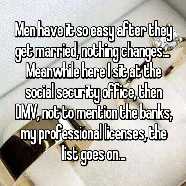 Men have it so easy after they get married, nothing changes...  Meanwhile here I sit at the social security office, then DMV, not to mention the banks, my professional licenses, the list goes on...