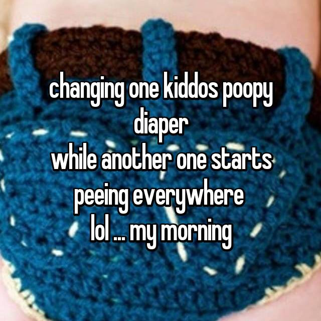 changing one kiddos poopy diaper while another one starts peeing everywhere  lol ... my morning