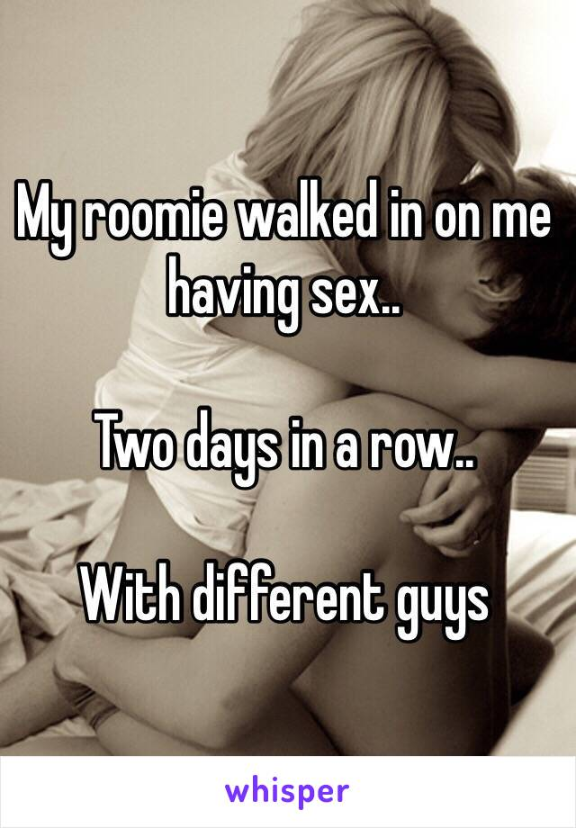 My roomie walked in on me having sex..  Two days in a row..  With different guys