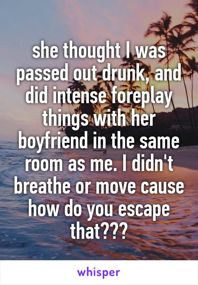 she thought I was passed out drunk, and did intense foreplay things with her boyfriend in the same room as me. I didn't breathe or move cause how do you escape that???