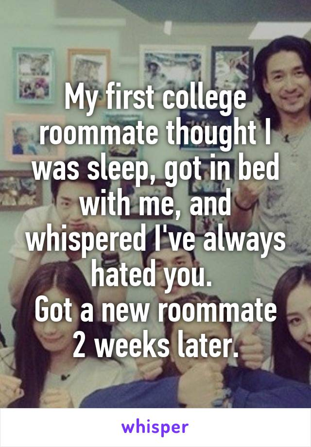 My first college roommate thought I was sleep, got in bed with me, and whispered I've always hated you.  Got a new roommate 2 weeks later.