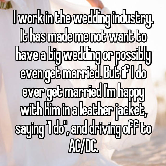 "I work in the wedding industry. It has made me not want to have a big wedding or possibly even get married. But if I do ever get married I'm happy with him in a leather jacket, saying ""I do"", and driving off to AC/DC."
