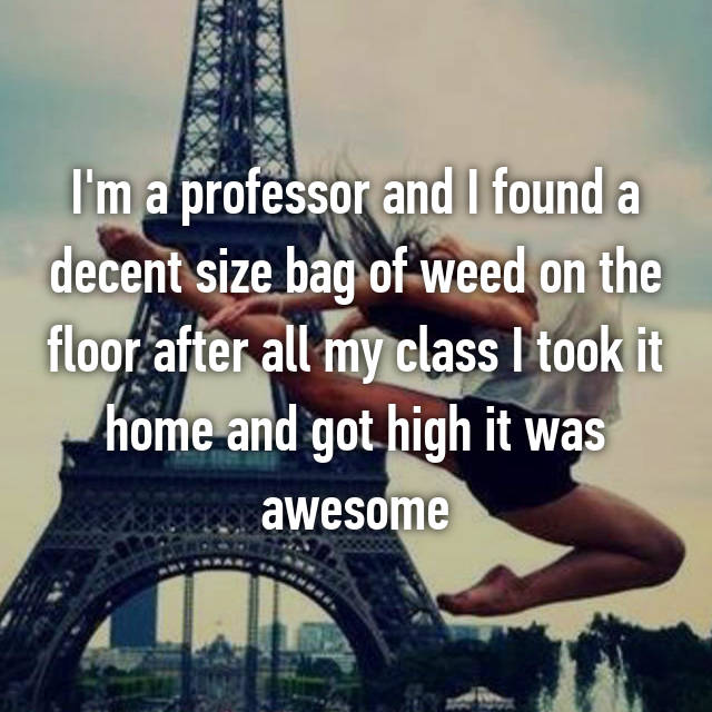 I'm a professor and I found a decent size bag of weed on the floor after all my class I took it home and got high it was awesome