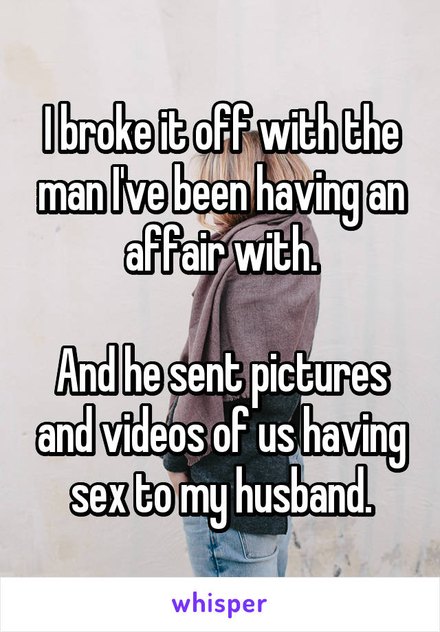 I broke it off with the man I've been having an affair with.  And he sent pictures and videos of us having sex to my husband.