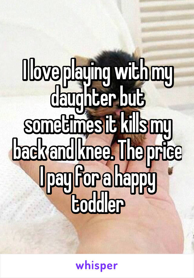 I love playing with my daughter but sometimes it kills my back and knee. The price I pay for a happy toddler