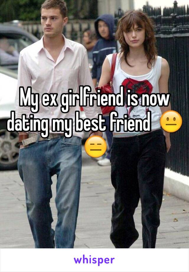 my ex girlfriend and best friend are dating
