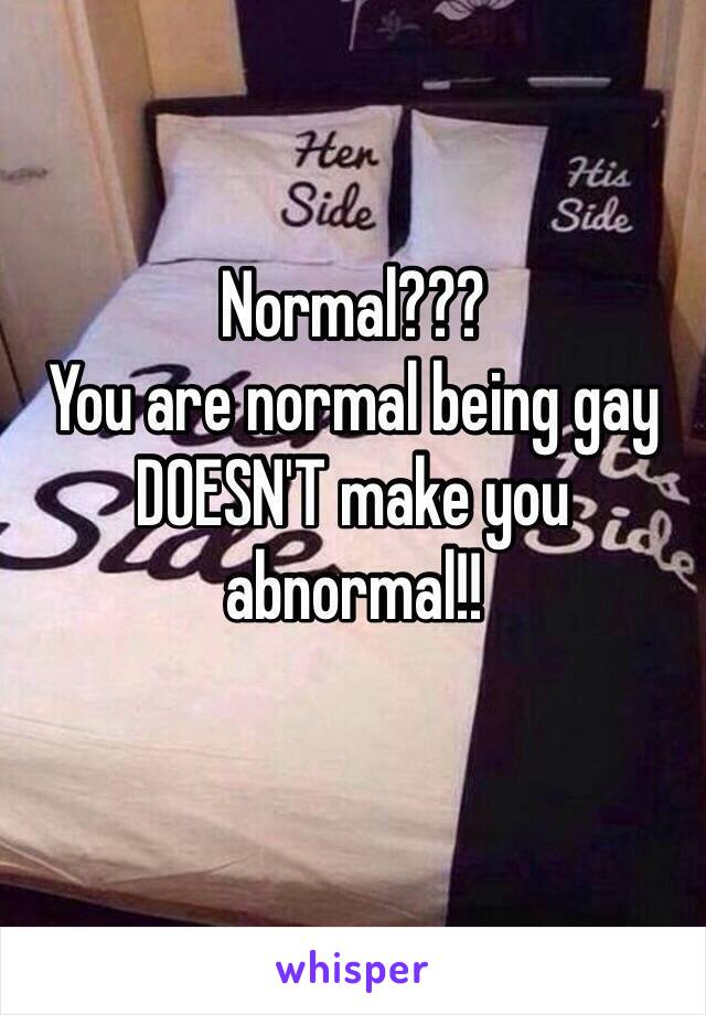 Normal??? You are normal being gay DOESN'T make you abnormal!!
