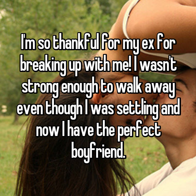 I'm so thankful for my ex for breaking up with me! I wasn't strong enough to walk away even though I was settling and now I have the perfect boyfriend.