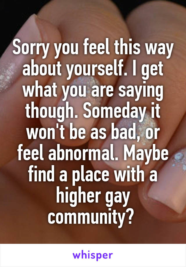 Sorry you feel this way about yourself. I get what you are saying though. Someday it won't be as bad, or feel abnormal. Maybe find a place with a higher gay community?