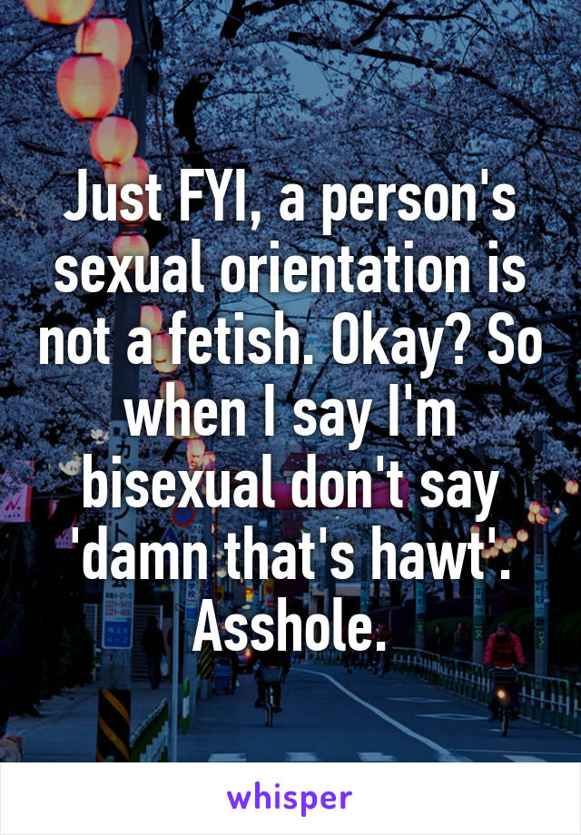 Just FYI, a person's sexual orientation is not a fetish. Okay? So when I say I'm bisexual don't say 'damn that's hawt'. Asshole.