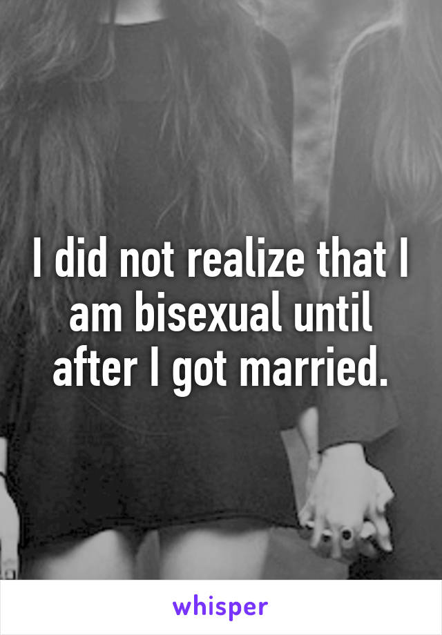 I did not realize that I am bisexual until after I got married.